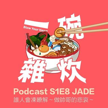 S1E8 JADE: 誰人會凍瞭解~做帥哥的悲哀~